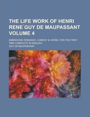 The Life Work of Henri Rene Guy de Maupassant; Embracing Romance, Comedy & Verse, for the First Time Complete in English Volume 4