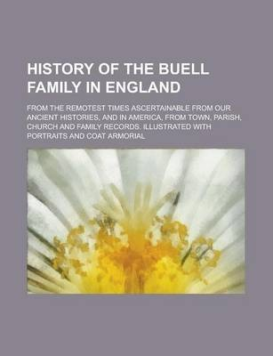 History of the Buell Family in England; From the Remotest Times Ascertainable from Our Ancient Histories, and in America, from Town, Parish, Church and Family Records. Illustrated with Portraits and Coat Armorial