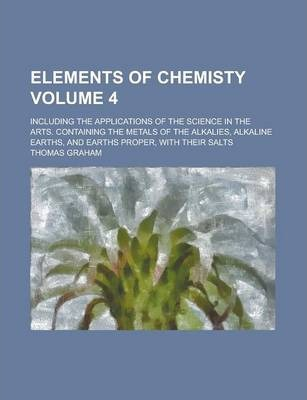Elements of Chemisty; Including the Applications of the Science in the Arts. Containing the Metals of the Alkalies, Alkaline Earths, and Earths Proper, with Their Salts Volume 4