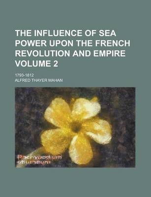 The Influence of Sea Power Upon the French Revolution and Empire; 1793-1812 Volume 2