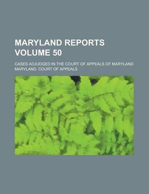 Maryland Reports; Cases Adjudged in the Court of Appeals of Maryland Volume 50