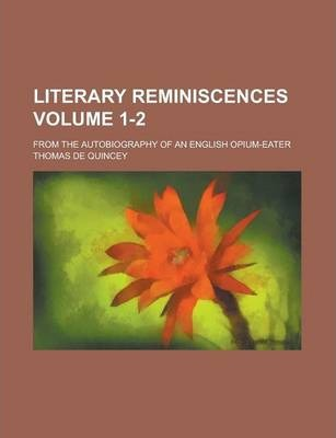 Literary Reminiscences; From the Autobiography of an English Opium-Eater Volume 1-2