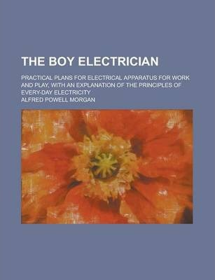 The Boy Electrician; Practical Plans for Electrical Apparatus for Work and Play, with an Explanation of the Principles of Every-Day Electricity