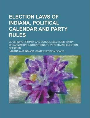 Election Laws of Indiana, Political Calendar and Party Rules; Governing Primary and School Elections, Party Organization, Instructions to Voters and Election Officers