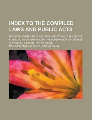 Index to the Compiled Laws and Public Acts; Michigan. Compiled in Accordance with ACT 298 of the Public Acts of 1905, Under the Supervision of George A. Prescott, Secretary of State