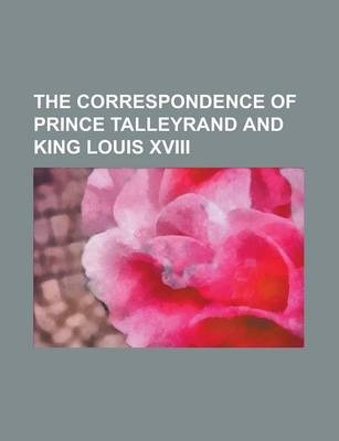 The Correspondence of Prince Talleyrand and King Louis XVIII