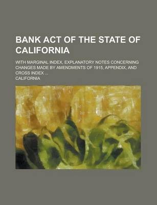 Bank Act of the State of California; With Marginal Index, Explanatory Notes Concerning Changes Made by Amendments of 1915, Appendix, and Cross Index .
