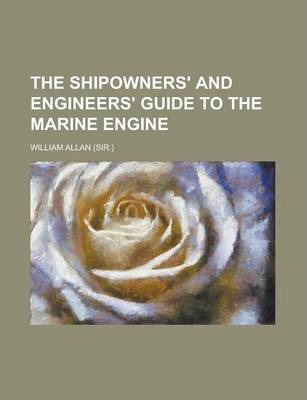 The Shipowners' and Engineers' Guide to the Marine Engine