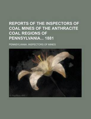 Reports of the Inspectors of Coal Mines of the Anthracite Coal Regions of Pennsylvania 1881