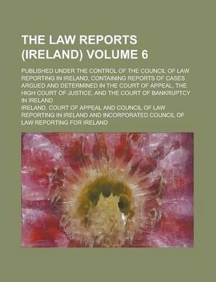 The Law Reports (Ireland); Published Under the Control of the Council of Law Reporting in Ireland, Containing Reports of Cases Argued and Determined in the Court of Appeal, the High Court of Justice, and the Court of Bankruptcy Volume 6