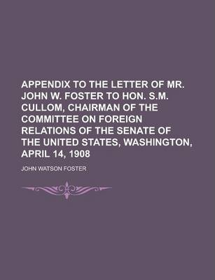 Appendix to the Letter of Mr. John W. Foster to Hon. S.M. Cullom, Chairman of the Committee on Foreign Relations of the Senate of the United States, Washington, April 14, 1908