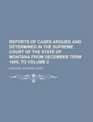 Reports of Cases Argued and Determined in the Supreme Court of the State of Montana from December Term 1868, to Volume 2