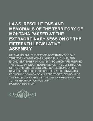 Laws, Resolutions and Memorials of the Territory of Montana Passed at the Extraordinary Session of the Fifteenth Legislative Assembly; Held at Helena, the Seat of Government of Said Territory, Commencing August 29, A. D. 1887, and Ending