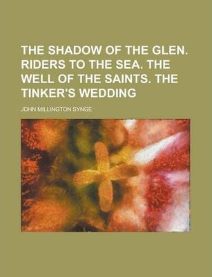 The Shadow of the Glen. Riders to the Sea. the Well of the Saints. the Tinker's Wedding