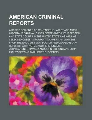 American Criminal Reports; A Series Designed to Contain the Latest and Most Important Criminal Cases Determined in the Federal and State Courts in the United States, as Well as Selected Cases, Important to American Lawyers, from the