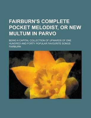 Fairburn's Complete Pocket Melodist, or New Multum in Parvo; Being a Capital Collection of Upwards of One Hundred and Forty Popular Favourite Songs