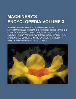 Machinery's Encyclopedia; A Work of Reference Covering Practical Mathematics and Mechanics, Machine Design, Machine Construction and Operation, Electrical, Gas, Hydraulic, and Steam Power Machinery, Metallurgy, and Kindred Volume 3