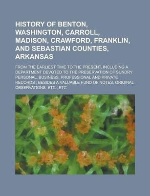 History of Benton, Washington, Carroll, Madison, Crawford, Franklin, and Sebastian Counties, Arkansas; From the Earliest Time to the Present, Including a Department Devoted to the Preservation of Sundry Personal, Business, Professional