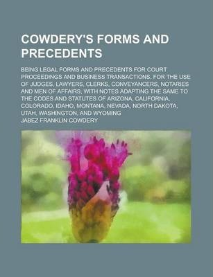 Cowdery's Forms and Precedents; Being Legal Forms and Precedents for Court Proceedings and Business Transactions, for the Use of Judges, Lawyers, Clerks, Conveyancers, Notaries and Men of Affairs, with Notes Adapting the Same to the Codes