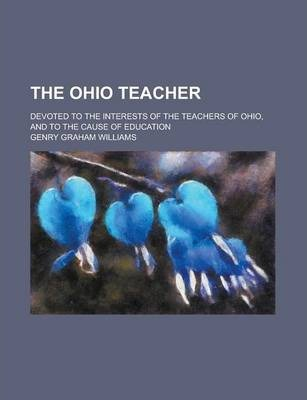The Ohio Teacher; Devoted to the Interests of the Teachers of Ohio, and to the Cause of Education Volume 27