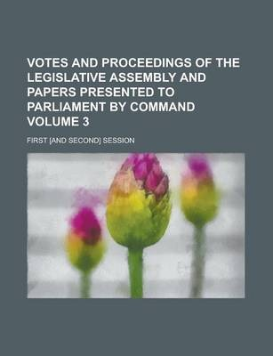 Votes and Proceedings of the Legislative Assembly and Papers Presented to Parliament by Command; First [And Second] Session Volume 3