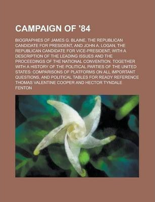 Campaign of '84; Biographies of James G. Blaine, the Republican Candidate for President, and John A. Logan, the Republican Candidate for Vice-President, with a Description of the Leading Issues and the Proceedings of the National