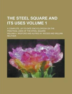 The Steel Square and Its Uses; A Complete, Up-To-Date Encyclopedia on the Practical Uses of the Steel Square Volume 1