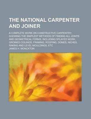 The National Carpenter and Joiner; A Complete Work on Constructive Carpentry; Showing the Simplest Methods of Finding All Joints and Geometrical Forms, Including Splayed Work, Groined Ceilings, Framing, Roofing, Domes, Niches, Raking and