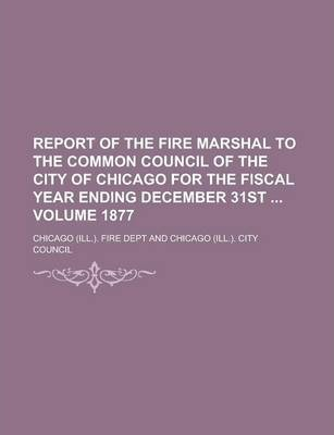 Report of the Fire Marshal to the Common Council of the City of Chicago for the Fiscal Year Ending December 31st Volume 1877