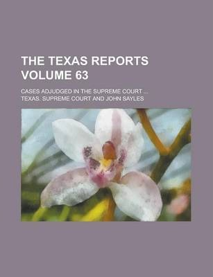 The Texas Reports; Cases Adjudged in the Supreme Court ... Volume 63