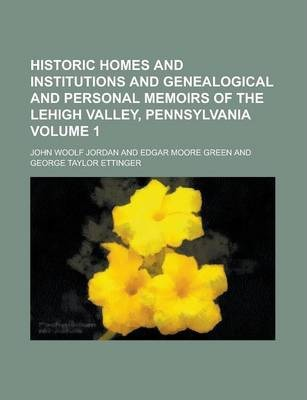 Historic Homes and Institutions and Genealogical and Personal Memoirs of the Lehigh Valley, Pennsylvania Volume 1