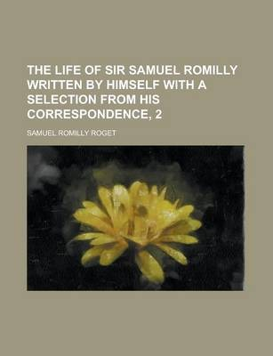The Life of Sir Samuel Romilly Written by Himself with a Selection from His Correspondence, 2