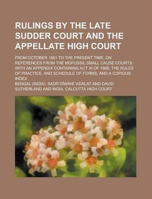 Rulings by the Late Sudder Court and the Appellate High Court; From October 1861 to the Present Time, on References from the Mofussil Small Cause Cour
