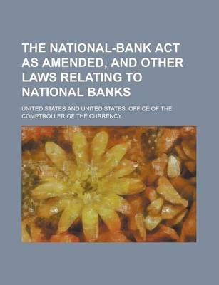 The National-Bank ACT as Amended, and Other Laws Relating to National Banks