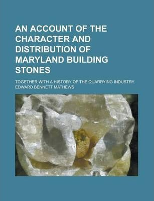 An Account of the Character and Distribution of Maryland Building Stones; Together with a History of the Quarrying Industry