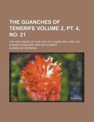 The Guanches of Tenerife; The Holy Image of Our Lady of Candelaria, and the Spanish Conquest and Settlement Volume 2, PT. 4, No. 21