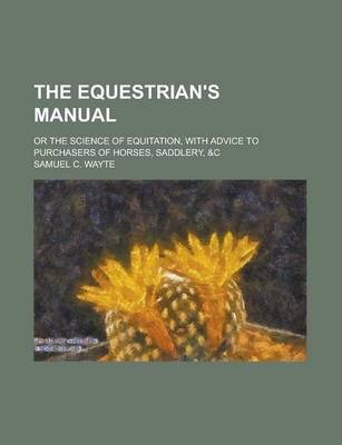 The Equestrian's Manual; Or the Science of Equitation, with Advice to Purchasers of Horses, Saddlery, &C