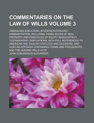 Commentaries on the Law of Wills; Embracing Execution, Interpretation and Administration, Including Those Rules of Real Property and Principles of Equity Which Effect Testamentary Dispositions, with Full References to American Volume 3