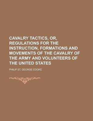 Cavalry Tactics, Or, Regulations for the Instruction, Formations and Movements of the Cavalry of the Army and Volunteers of the United States
