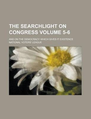 The Searchlight on Congress; And on the Democracy Which Gives It Existence Volume 5-6