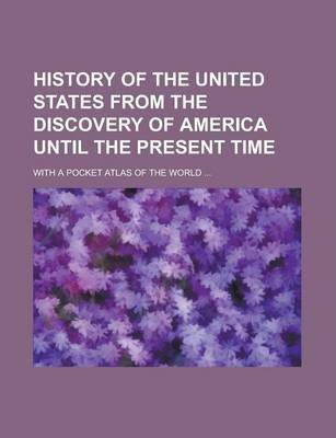 History of the United States from the Discovery of America Until the Present Time; With a Pocket Atlas of the World ...