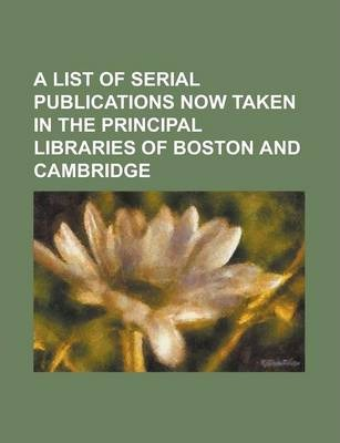 A List of Serial Publications Now Taken in the Principal Libraries of Boston and Cambridge