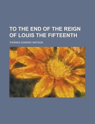 To the End of the Reign of Louis the Fifteenth
