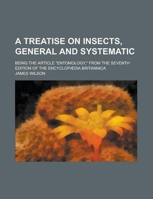 A Treatise on Insects, General and Systematic; Being the Article Entomology, from the Seventh Edition of the Encyclopaedia Britannica