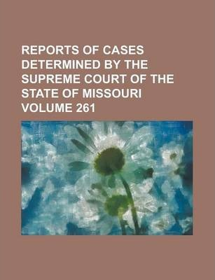 Reports of Cases Determined by the Supreme Court of the State of Missouri Volume 261