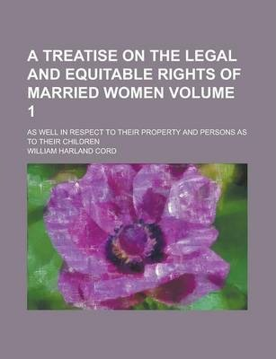 A Treatise on the Legal and Equitable Rights of Married Women; As Well in Respect to Their Property and Persons as to Their Children Volume 1
