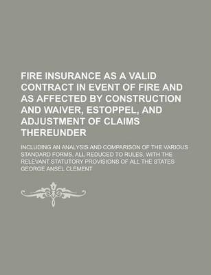 Fire Insurance as a Valid Contract in Event of Fire and as Affected by Construction and Waiver, Estoppel, and Adjustment of Claims Thereunder; Including an Analysis and Comparison of the Various Standard Forms, All Reduced to Rules, with