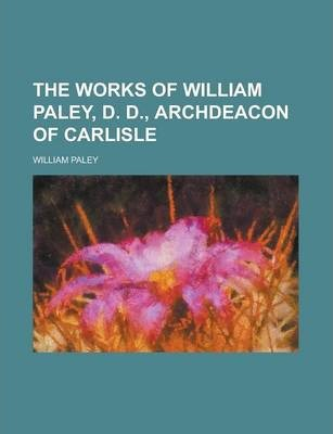 The Works of William Paley, D. D., Archdeacon of Carlisle