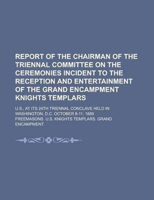 Report of the Chairman of the Triennal Committee on the Ceremonies Incident to the Reception and Entertainment of the Grand Encampment Knights Templars; U.S., at Its 24th Triennal Conclave Held in Washington, D.C. October 8-11, 1889