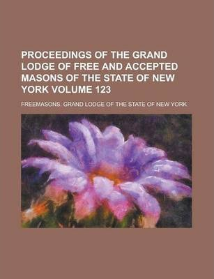 Proceedings of the Grand Lodge of Free and Accepted Masons of the State of New York Volume 123
